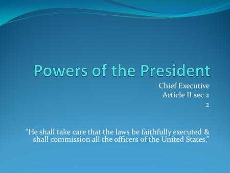 "Chief Executive Article II sec 2 2 ""He shall take care that the laws be faithfully executed & shall commission all the officers of the United States."""