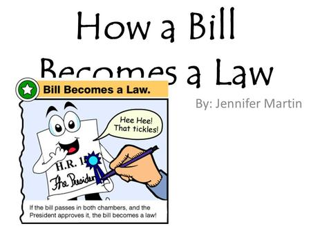 How a Bill Becomes a Law By: Jennifer Martin.