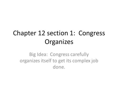 Chapter 12 section 1: Congress Organizes Big Idea: Congress carefully organizes itself to get its complex job done.