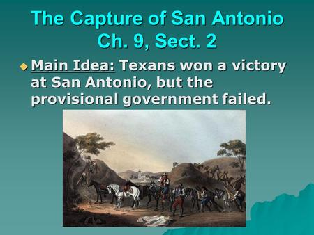 The Capture of San Antonio Ch. 9, Sect. 2  Main Idea: Texans won a victory at San Antonio, but the provisional government failed.