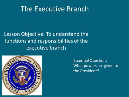 The Executive Branch Lesson Objective: To understand the functions and responsibilities of the executive branch Essential Question: What powers are given.