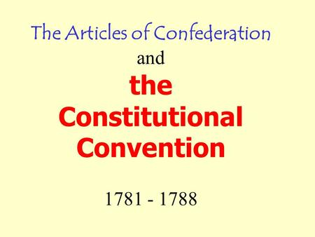 The Articles of Confederation and the Constitutional Convention 1781 - 1788.