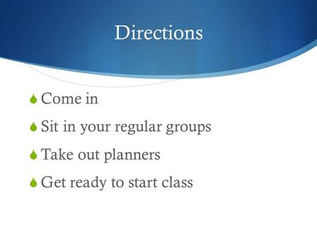 Directions  Come in  Sit in your regular groups  Take out planners  Get ready to start class.