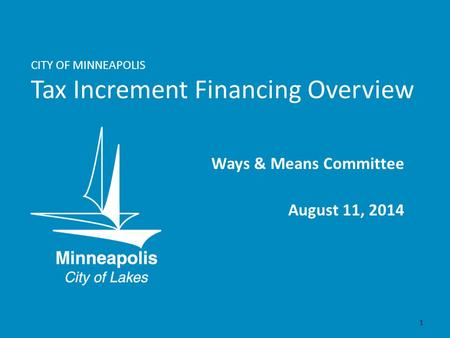CITY OF MINNEAPOLIS Tax Increment Financing Overview Ways & Means Committee August 11, 2014 1.