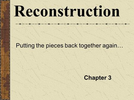 Reconstruction Putting the pieces back together again… Chapter 3.