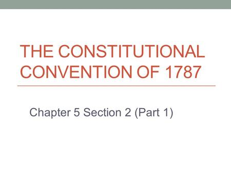 THE CONSTITUTIONAL CONVENTION OF 1787 Chapter 5 Section 2 (Part 1)
