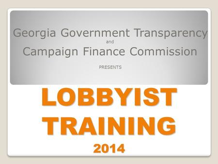 LOBBYIST TRAINING 2014 Georgia Government Transparency and Campaign Finance Commission PRESENTS.