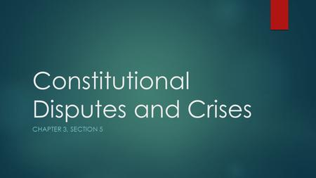 Constitutional Disputes and Crises CHAPTER 3, SECTION 5.