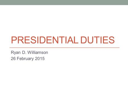 PRESIDENTIAL DUTIES Ryan D. Williamson 26 February 2015.
