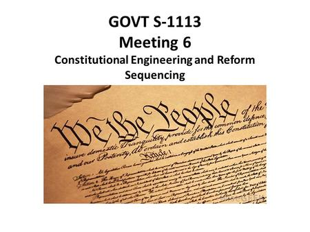 GOVT S-1113 Meeting 6 Constitutional Engineering and Reform Sequencing.