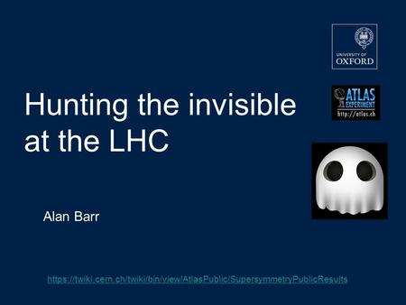 Hunting the invisible at the LHC Alan Barr https://twiki.cern.ch/twiki/bin/view/AtlasPublic/SupersymmetryPublicResults.