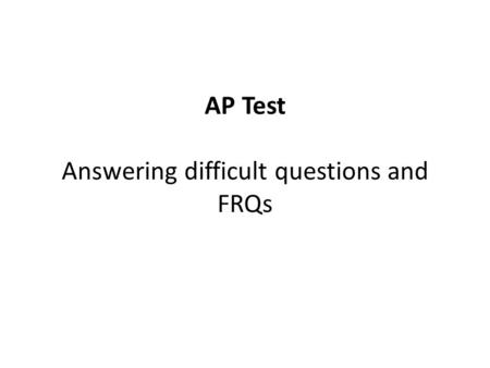 AP Test Answering difficult questions and FRQs