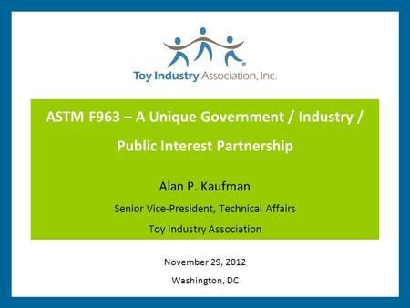 ASTM F963 – A Unique Government / Industry / Public Interest Partnership Alan P. Kaufman Senior Vice-President, Technical Affairs Toy Industry Association.