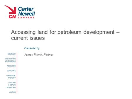 Presented by Accessing land for petroleum development – current issues James Plumb, Partner.