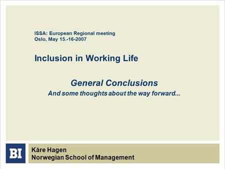 ISSA: European Regional meeting Oslo, May 15.-16-2007 Inclusion in Working Life General Conclusions And some thoughts about the way forward... Kåre Hagen.