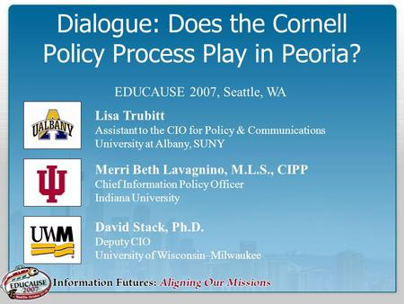 Dialogue: Does the Cornell Policy Process Play in Peoria? David Stack, Ph.D. Deputy CIO University of Wisconsin–Milwaukee Merri Beth Lavagnino, M.L.S.,