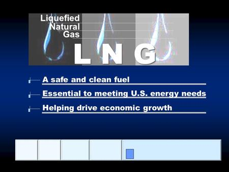 LiquefiedNaturalGas L N G A safe and clean fuel Essential to meeting U.S. energy needs Helping drive economic growth.