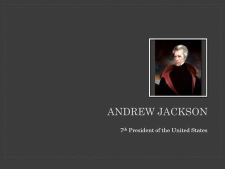 ANDREW JACKSON 7 th President of the United States.