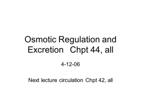 Osmotic Regulation and ExcretionChpt 44, all 4-12-06 Next lecture circulation Chpt 42, all.