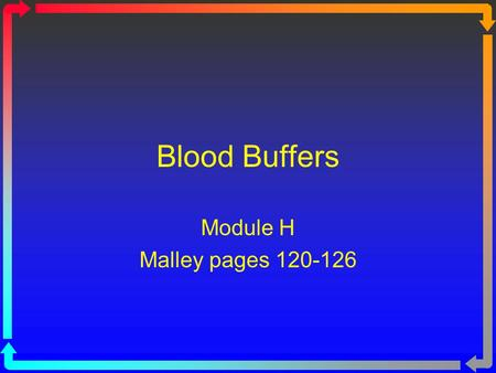Blood Buffers Module H Malley pages 120-126. Objectives Define a buffer system and differentiate between the buffering systems present in the body. Given.