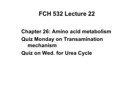 FCH 532 Lecture 22 Chapter 26: Amino acid metabolism Quiz Monday on Transamination mechanism Quiz on Wed. for Urea Cycle.