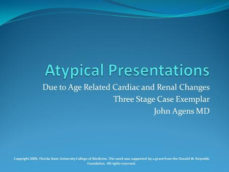 Due to Age Related Cardiac and Renal Changes Three Stage Case Exemplar John Agens MD Copyright 2009, Florida State University College of Medicine. This.