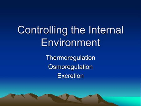 Controlling the Internal Environment ThermoregulationOsmoregulationExcretion.