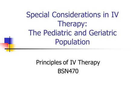Special Considerations in IV Therapy: The Pediatric and Geriatric Population Principles of IV Therapy BSN470.
