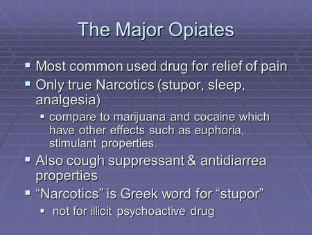 The Major Opiates  Most common used drug for relief of pain  Only true Narcotics (stupor, sleep, analgesia)  compare to marijuana and cocaine which.