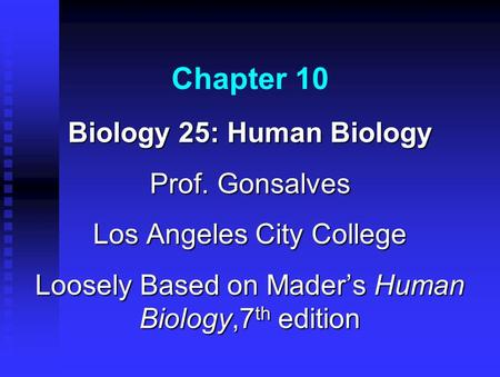 Chapter 10 Biology 25: Human Biology Prof. Gonsalves