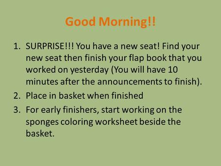 Good Morning!! 1.SURPRISE!!! You have a new seat! Find your new seat then finish your flap book that you worked on yesterday (You will have 10 minutes.