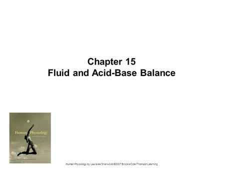 Human Physiology by Lauralee Sherwood ©2007 Brooks/Cole-Thomson Learning Chapter 15 Fluid and Acid-Base Balance.