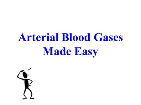 Arterial Blood Gases Made Easy Arterial Blood Gases.