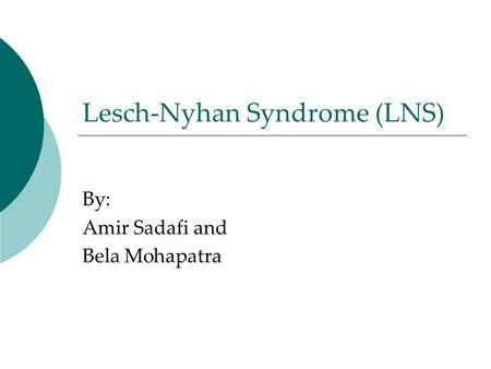 Lesch-Nyhan Syndrome (LNS) By: Amir Sadafi and Bela Mohapatra.