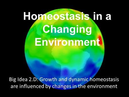 Big Idea 2.D: Growth and dynamic homeostasis are influenced by changes in the environment Homeostasis in a Changing Environment.
