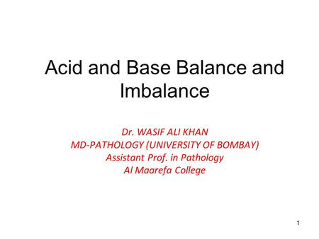 1 Acid and Base Balance and Imbalance Dr. WASIF ALI KHAN MD-PATHOLOGY (UNIVERSITY OF BOMBAY) Assistant Prof. in Pathology Al Maarefa College.
