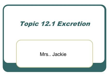 Topic 12.1 Excretion Mrs.. Jackie. Outline the need for excretion in all living organism Define as Removal of metabolic waste from the body. Defined as.
