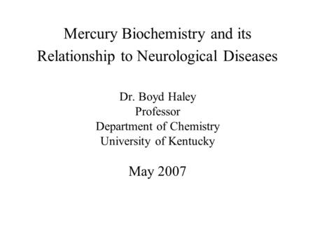 May 2007 Mercury Biochemistry and its Relationship to Neurological Diseases Dr. Boyd Haley Professor Department of Chemistry University of Kentucky.