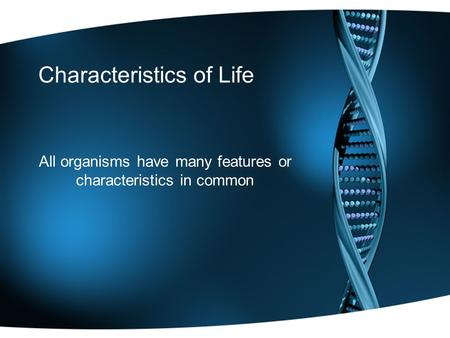 Characteristics of Life All organisms have many features or characteristics in common.