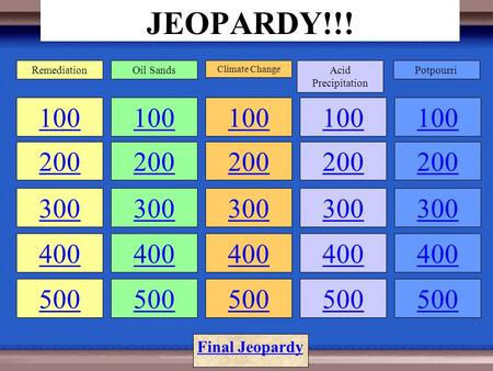 JEOPARDY!!! 100 200 100 200 300 400 500 100 200 300 400 500 100 200 300 400 500 100 200 300 400 500 RemediationOil Sands Climate Change Acid Precipitation.