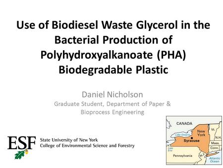 Use of Biodiesel Waste Glycerol in the Bacterial Production of Polyhydroxyalkanoate (PHA) Biodegradable Plastic Daniel Nicholson Graduate Student, Department.