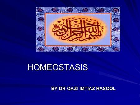 HOMEOSTASIS BY DR QAZI IMTIAZ RASOOL OBJECTIVES 1.Define the terms homeostasis and steady state. 2.Identify the components of a control system. 3.Describe.