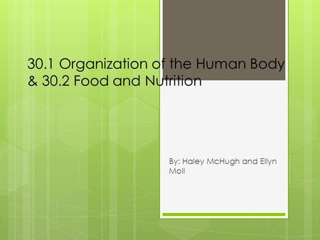 30.1 Organization of the Human Body & 30.2 Food and Nutrition By: Haley McHugh and Ellyn Moll.