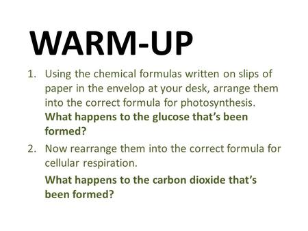 WARM-UP 1.Using the chemical formulas written on slips of paper in the envelop at your desk, arrange them into the correct formula for photosynthesis.