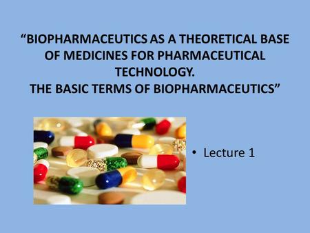 """Biopharmaceutics as a theoretical base of medicines FOR pharmaceutical technology. The basic terms of biopharmaceutics"" Lecture 1."