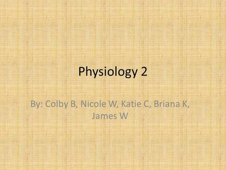 Physiology 2 By: Colby B, Nicole W, Katie C, Briana K, James W.