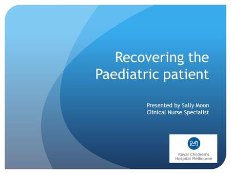 Presented by Sally Moon Clinical Nurse Specialist Recovering the Paediatric patient.
