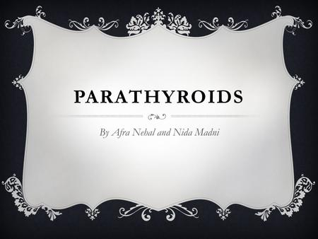 PARATHYROIDS By Afra Nehal and Nida Madni LOCATION  Parathyroid glands are 4 small glands of the endocrine system which are embedded in posterior surface.
