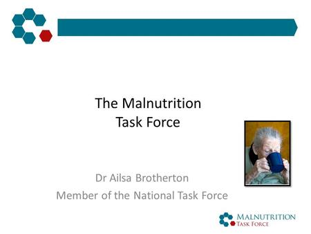 The Malnutrition Task Force Dr Ailsa Brotherton Member of the National Task Force.