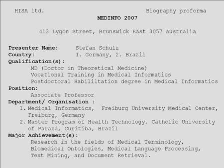 HISA ltd. Biography proforma MEDINFO 2007 413 Lygon Street, Brunswick East 3057 Australia Presenter Name: Stefan Schulz Country:1. Germany, 2. Brazil Qualification(s):